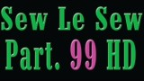 Sew Le Sew Part 99 HD