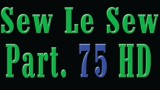 Sew Le Sew Part 75 HD