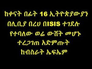 Watch The news regarding the recent killing of 16 Ethiopian by ISIS turn out to be a false news